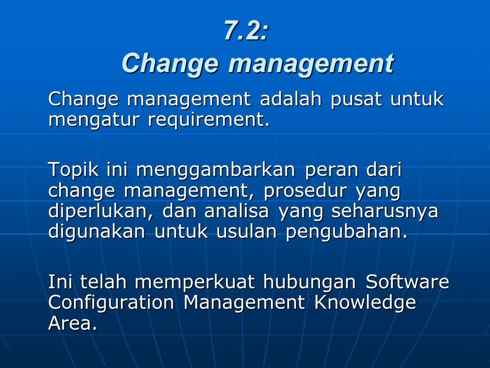 7.2: Change management Change management adalah pusat untuk mengatur requirement.
