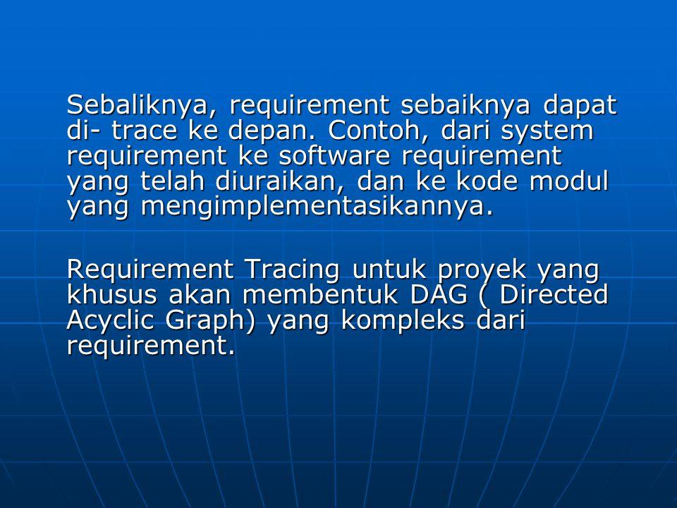 Sebaliknya, requirement sebaiknya dapat di- trace ke depan