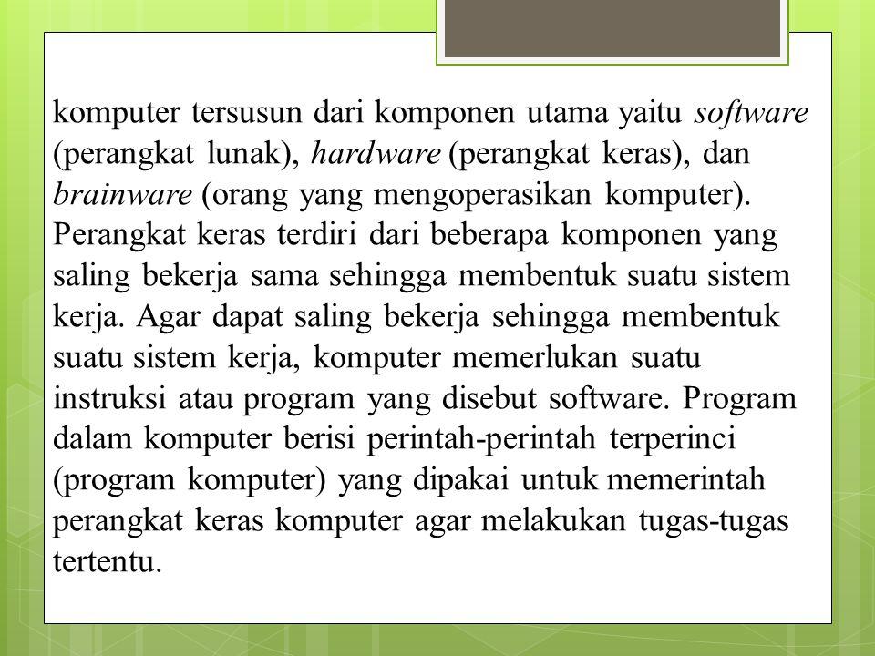 komputer tersusun dari komponen utama yaitu software (perangkat lunak), hardware (perangkat keras), dan brainware (orang yang mengoperasikan komputer).