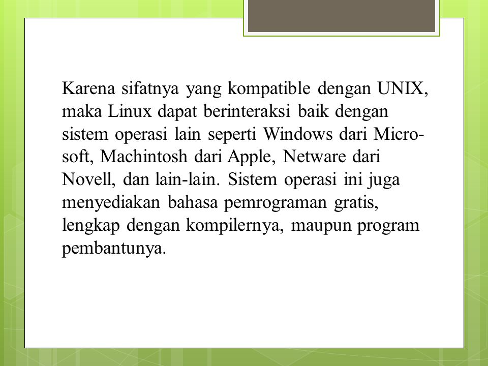 Karena sifatnya yang kompatible dengan UNIX, maka Linux dapat berinteraksi baik dengan sistem operasi lain seperti Windows dari Micro-soft, Machintosh dari Apple, Netware dari Novell, dan lain-lain.