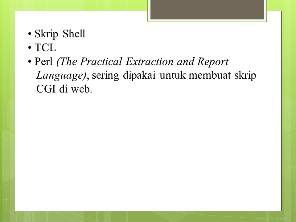 • Skrip Shell • TCL. • Perl (The Practical Extraction and Report. Language), sering dipakai untuk membuat skrip.