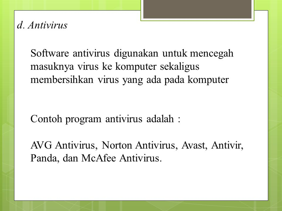 d. Antivirus Software antivirus digunakan untuk mencegah masuknya virus ke komputer sekaligus membersihkan virus yang ada pada komputer.