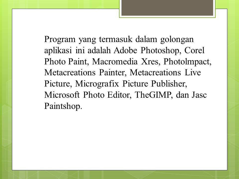 Program yang termasuk dalam golongan aplikasi ini adalah Adobe Photoshop, Corel Photo Paint, Macromedia Xres, Photolmpact, Metacreations Painter, Metacreations Live Picture, Micrografix Picture Publisher, Microsoft Photo Editor, TheGIMP, dan Jasc Paintshop.