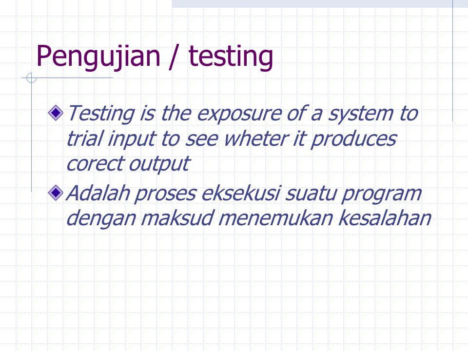 Pengujian / testing Testing is the exposure of a system to trial input to see wheter it produces corect output.