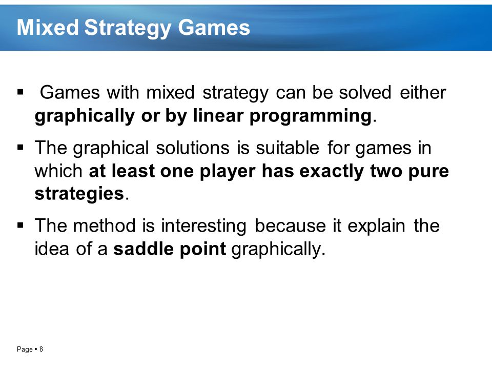 Mixed Strategy Games Games with mixed strategy can be solved either graphically or by linear programming.