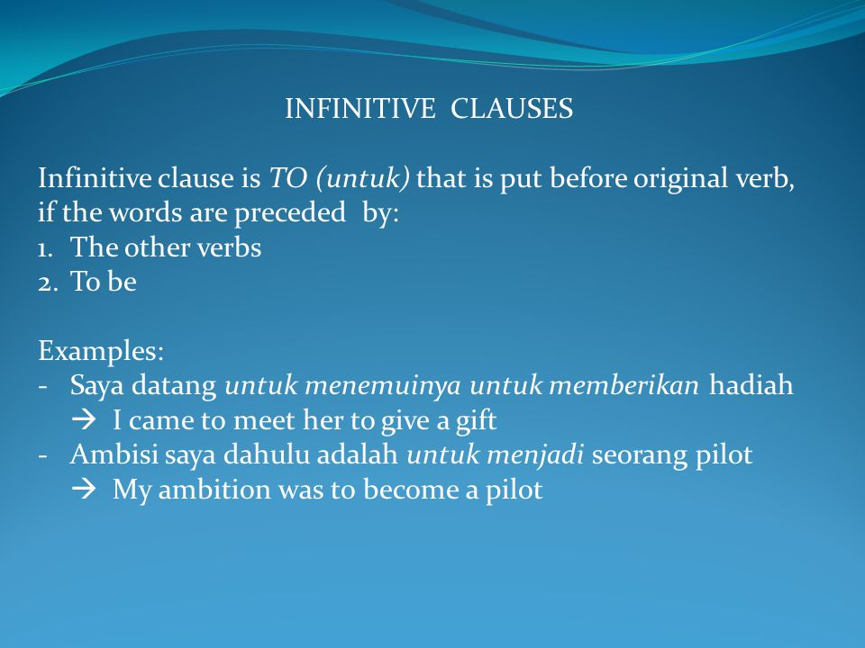 INFINITIVE CLAUSES Infinitive clause is TO (untuk) that is put before original verb, if the words are preceded by: