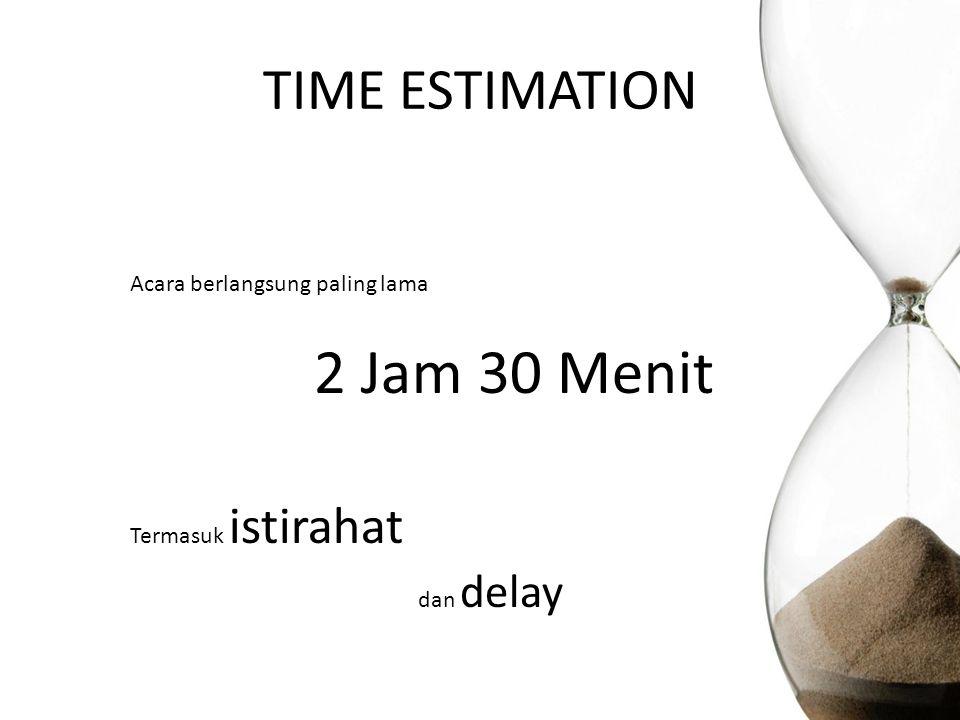 2 Jam 30 Menit TIME ESTIMATION dan delay Acara berlangsung paling lama