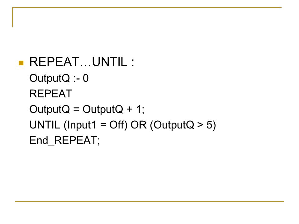 REPEAT…UNTIL : OutputQ :- 0 REPEAT OutputQ = OutputQ + 1;