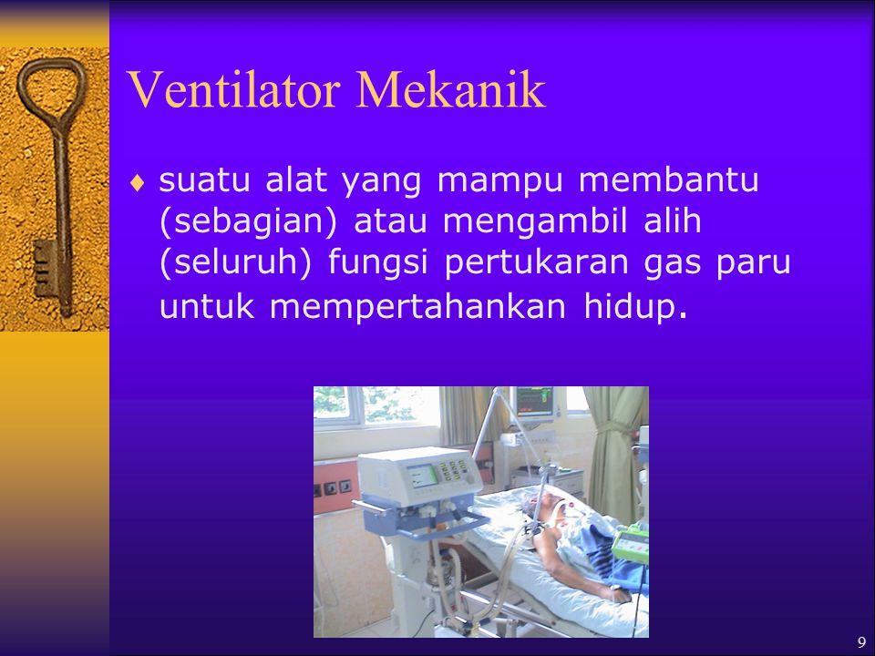 Ventilator Mekanik suatu alat yang mampu membantu (sebagian) atau mengambil alih (seluruh) fungsi pertukaran gas paru untuk mempertahankan hidup.