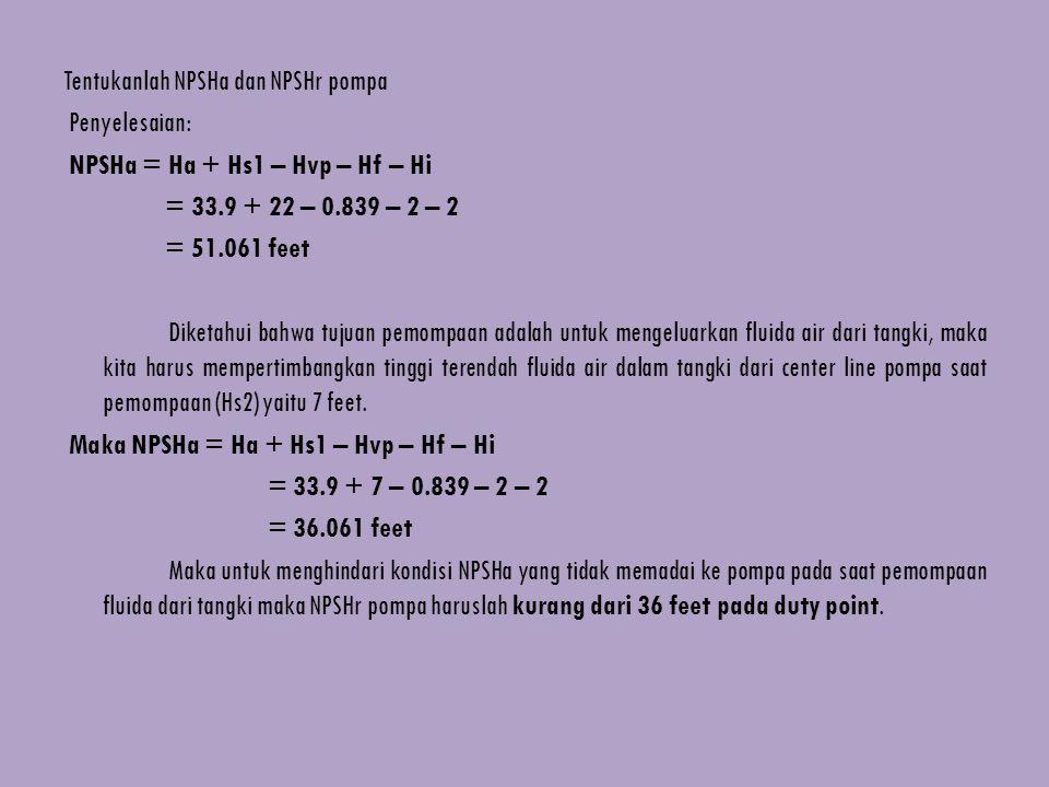 Tentukanlah NPSHa dan NPSHr pompa Penyelesaian: NPSHa = Ha + Hs1 – Hvp – Hf – Hi = 33.9 + 22 – 0.839 – 2 – 2 = 51.061 feet Diketahui bahwa tujuan pemompaan adalah untuk mengeluarkan fluida air dari tangki, maka kita harus mempertimbangkan tinggi terendah fluida air dalam tangki dari center line pompa saat pemompaan (Hs2) yaitu 7 feet.