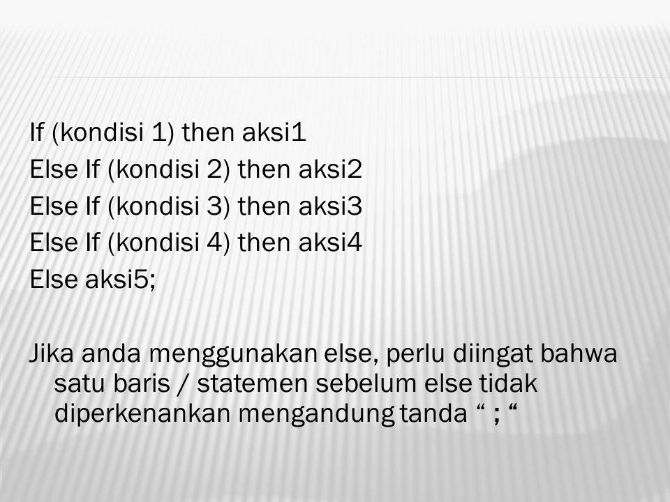 If (kondisi 1) then aksi1 Else If (kondisi 2) then aksi2 Else If (kondisi 3) then aksi3 Else If (kondisi 4) then aksi4 Else aksi5; Jika anda menggunakan else, perlu diingat bahwa satu baris / statemen sebelum else tidak diperkenankan mengandung tanda ;