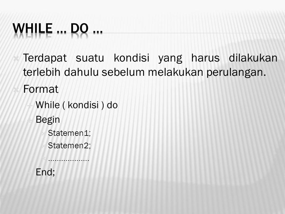 While … do … Terdapat suatu kondisi yang harus dilakukan terlebih dahulu sebelum melakukan perulangan.