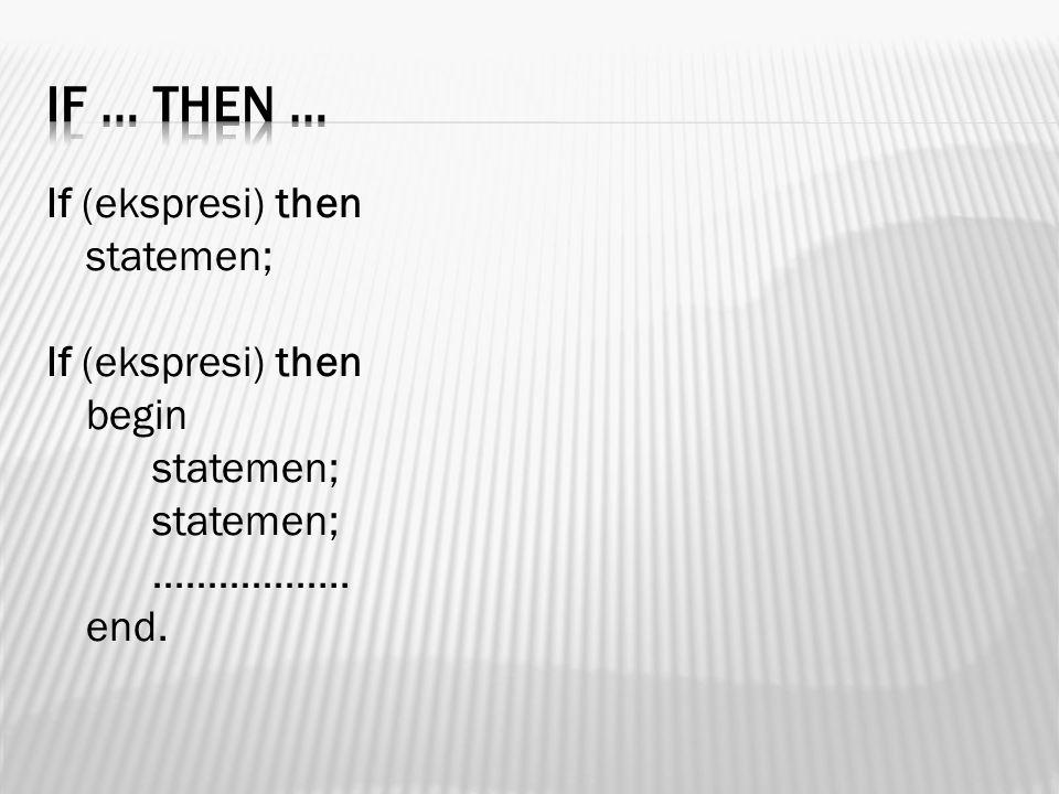 If … then … If (ekspresi) then statemen; begin ……………... end.