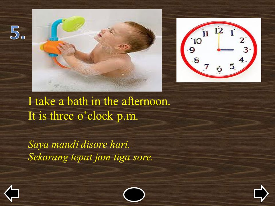 5. I take a bath in the afternoon. It is three o'clock p.m.