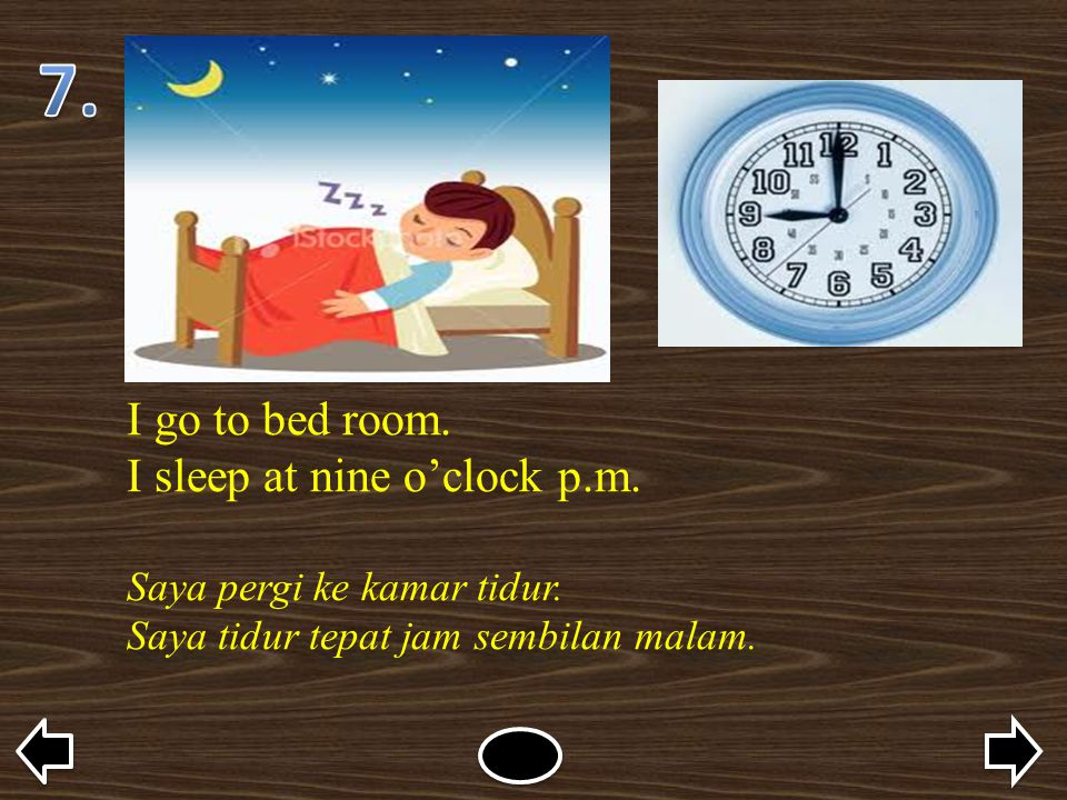 7. I go to bed room. I sleep at nine o'clock p.m.