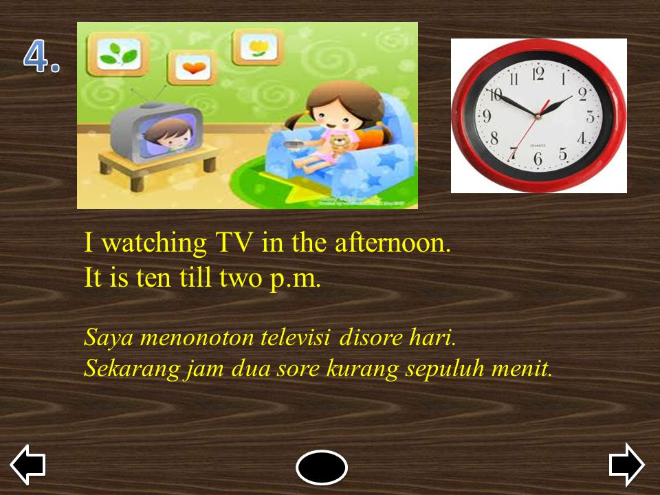 4. I watching TV in the afternoon. It is ten till two p.m.