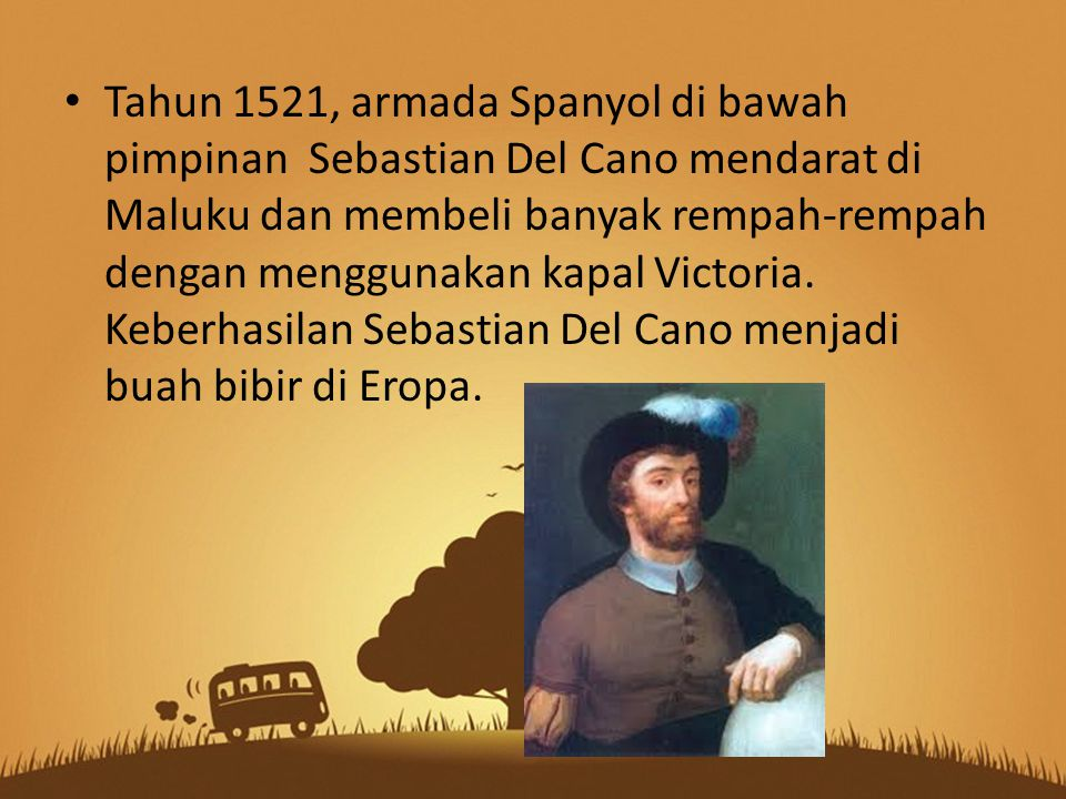 Tahun 1521, armada Spanyol di bawah pimpinan Sebastian Del Cano mendarat di Maluku dan membeli banyak rempah-rempah dengan menggunakan kapal Victoria.