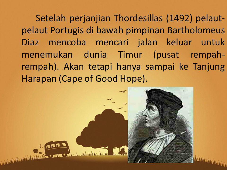 Setelah perjanjian Thordesillas (1492) pelaut-pelaut Portugis di bawah pimpinan Bartholomeus Diaz mencoba mencari jalan keluar untuk menemukan dunia Timur (pusat rempah-rempah).