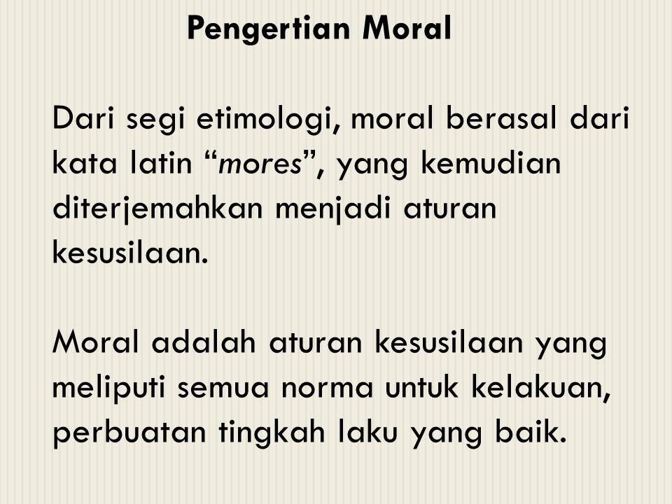 Pengertian Moral Dari segi etimologi, moral berasal dari kata latin mores , yang kemudian diterjemahkan menjadi aturan kesusilaan.
