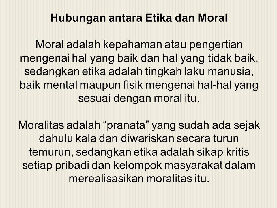 Hubungan antara Etika dan Moral Moral adalah kepahaman atau pengertian mengenai hal yang baik dan hal yang tidak baik, sedangkan etika adalah tingkah laku manusia, baik mental maupun fisik mengenai hal-hal yang sesuai dengan moral itu.