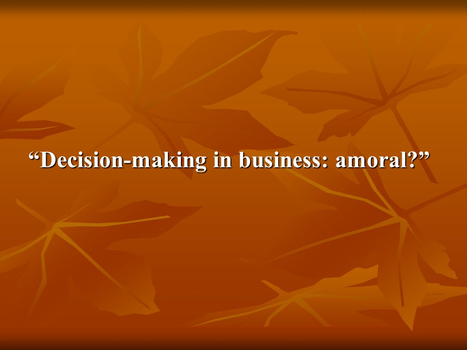 Decision-making in business: amoral