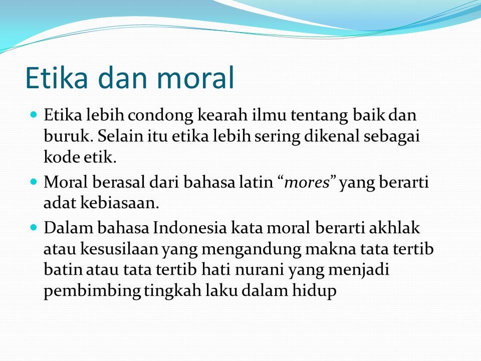Etika dan moral Etika lebih condong kearah ilmu tentang baik dan buruk. Selain itu etika lebih sering dikenal sebagai kode etik.