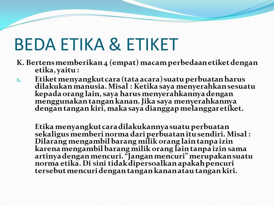 BEDA ETIKA & ETIKET K. Bertens memberikan 4 (empat) macam perbedaan etiket dengan etika, yaitu :