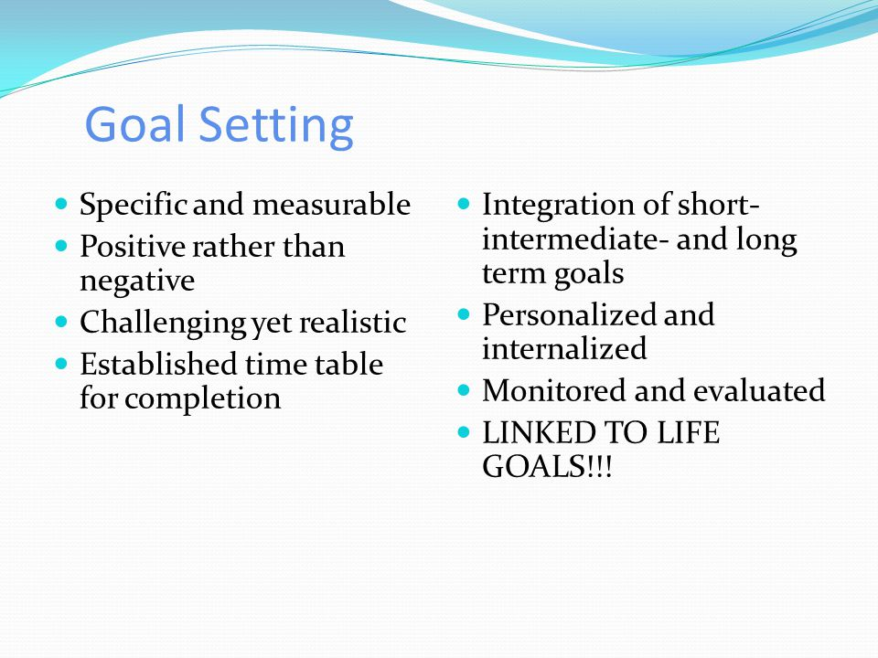 Goal Setting Specific and measurable Positive rather than negative