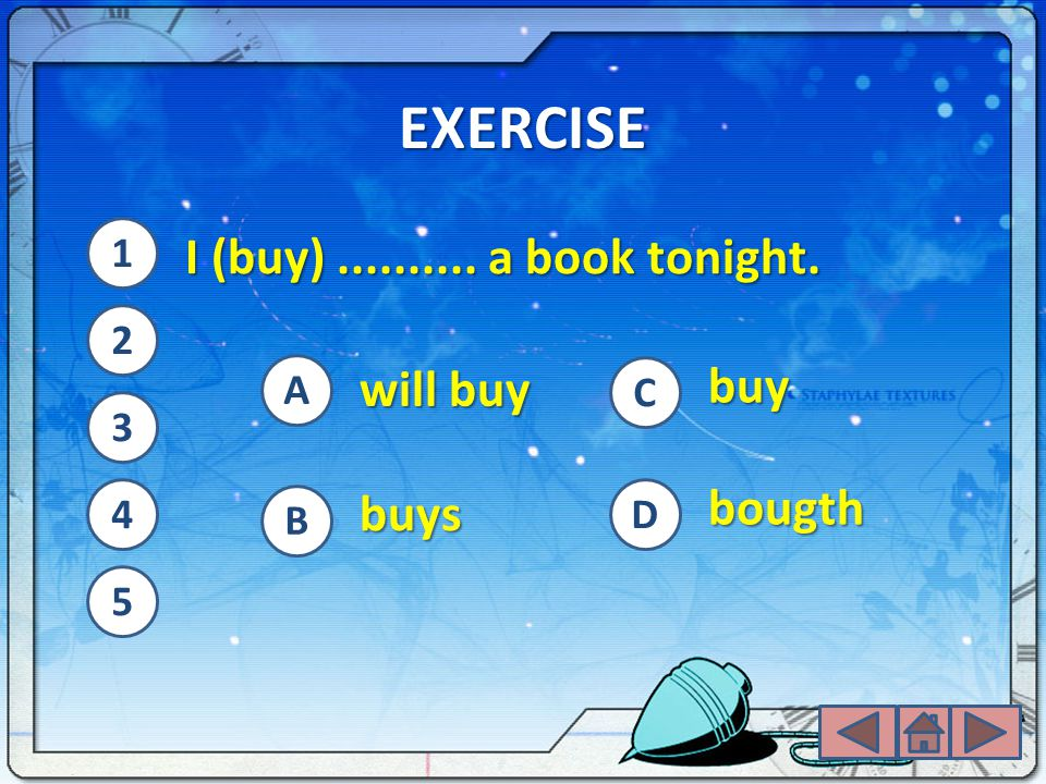 EXERCISE I (buy) .......... a book tonight. buy will buy bougth buys 1