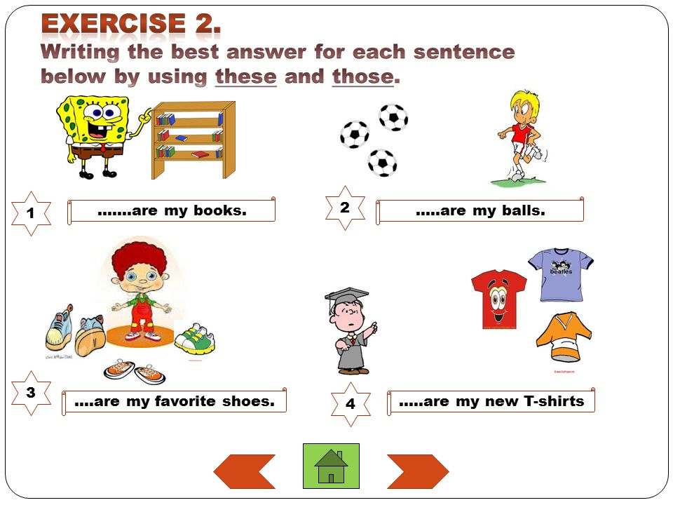 Exercise 2. Writing the best answer for each sentence below by using these and those.