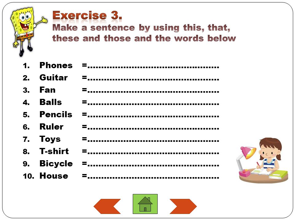 Exercise 3. Make a sentence by using this, that, these and those and the words below