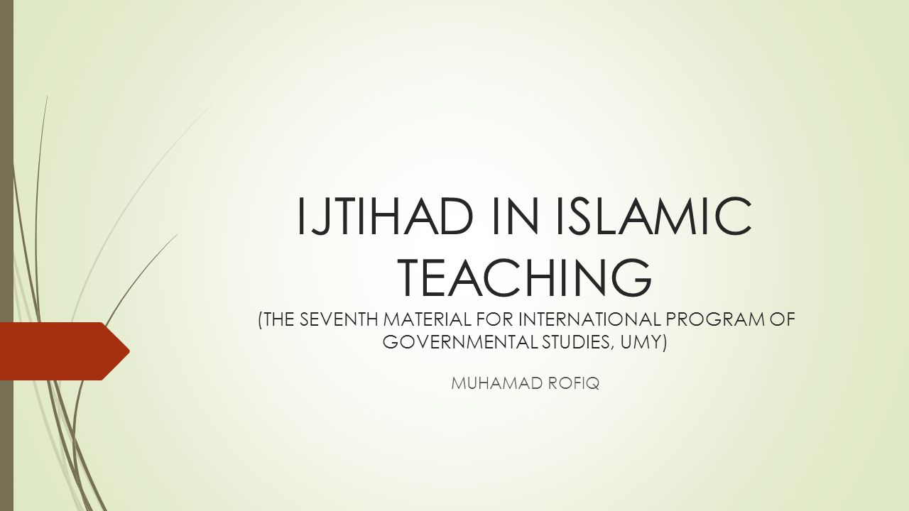 IJTIHAD IN ISLAMIC TEACHING (THE SEVENTH MATERIAL FOR INTERNATIONAL PROGRAM OF GOVERNMENTAL STUDIES, UMY)