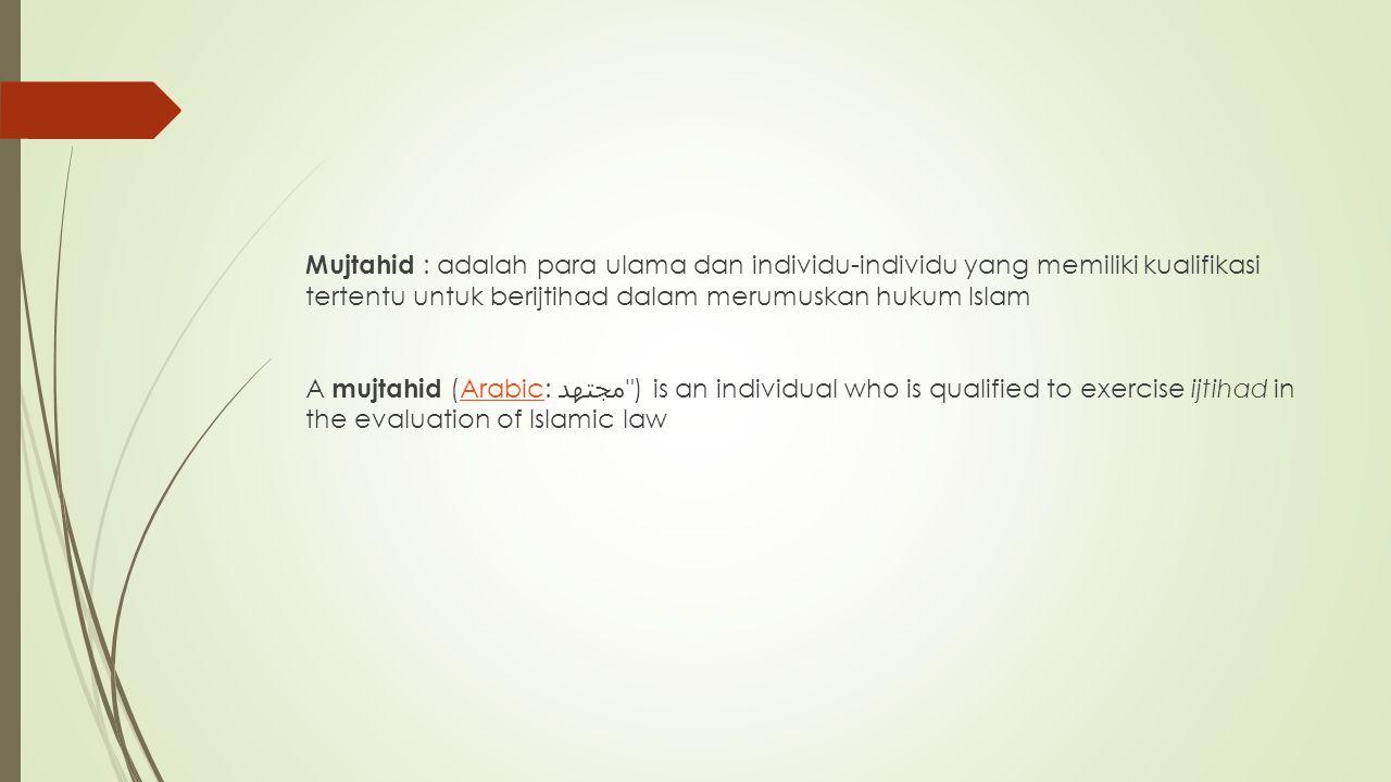 Mujtahid : adalah para ulama dan individu-individu yang memiliki kualifikasi tertentu untuk berijtihad dalam merumuskan hukum Islam A mujtahid (Arabic: مجتهد ) is an individual who is qualified to exercise ijtihad in the evaluation of Islamic law