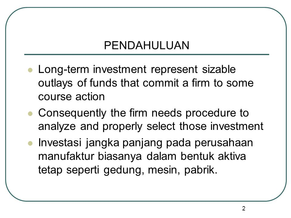 PENDAHULUAN Long-term investment represent sizable outlays of funds that commit a firm to some course action.