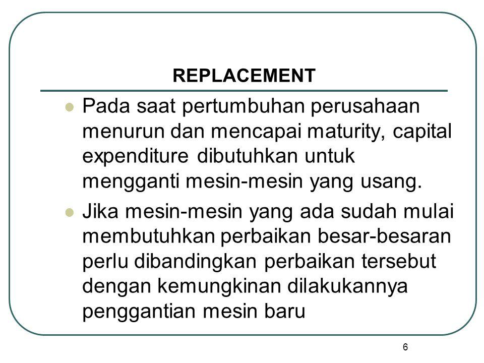 REPLACEMENT Pada saat pertumbuhan perusahaan menurun dan mencapai maturity, capital expenditure dibutuhkan untuk mengganti mesin-mesin yang usang.
