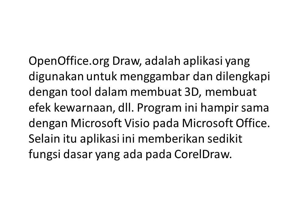 OpenOffice.org Draw, adalah aplikasi yang digunakan untuk menggambar dan dilengkapi dengan tool dalam membuat 3D, membuat efek kewarnaan, dll.