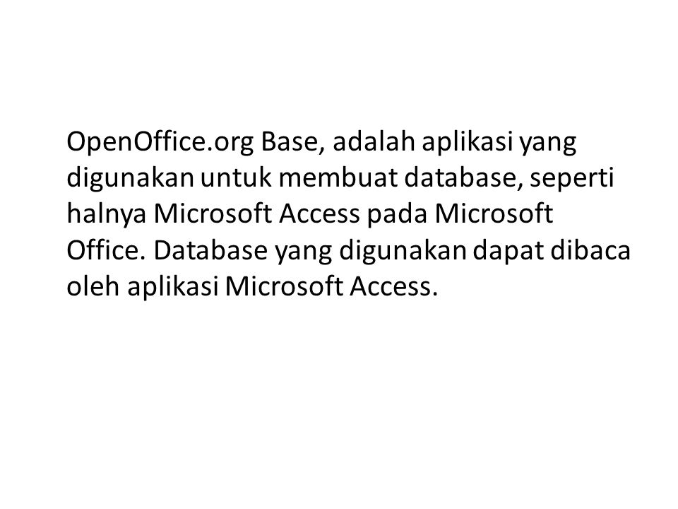 OpenOffice.org Base, adalah aplikasi yang digunakan untuk membuat database, seperti halnya Microsoft Access pada Microsoft Office.