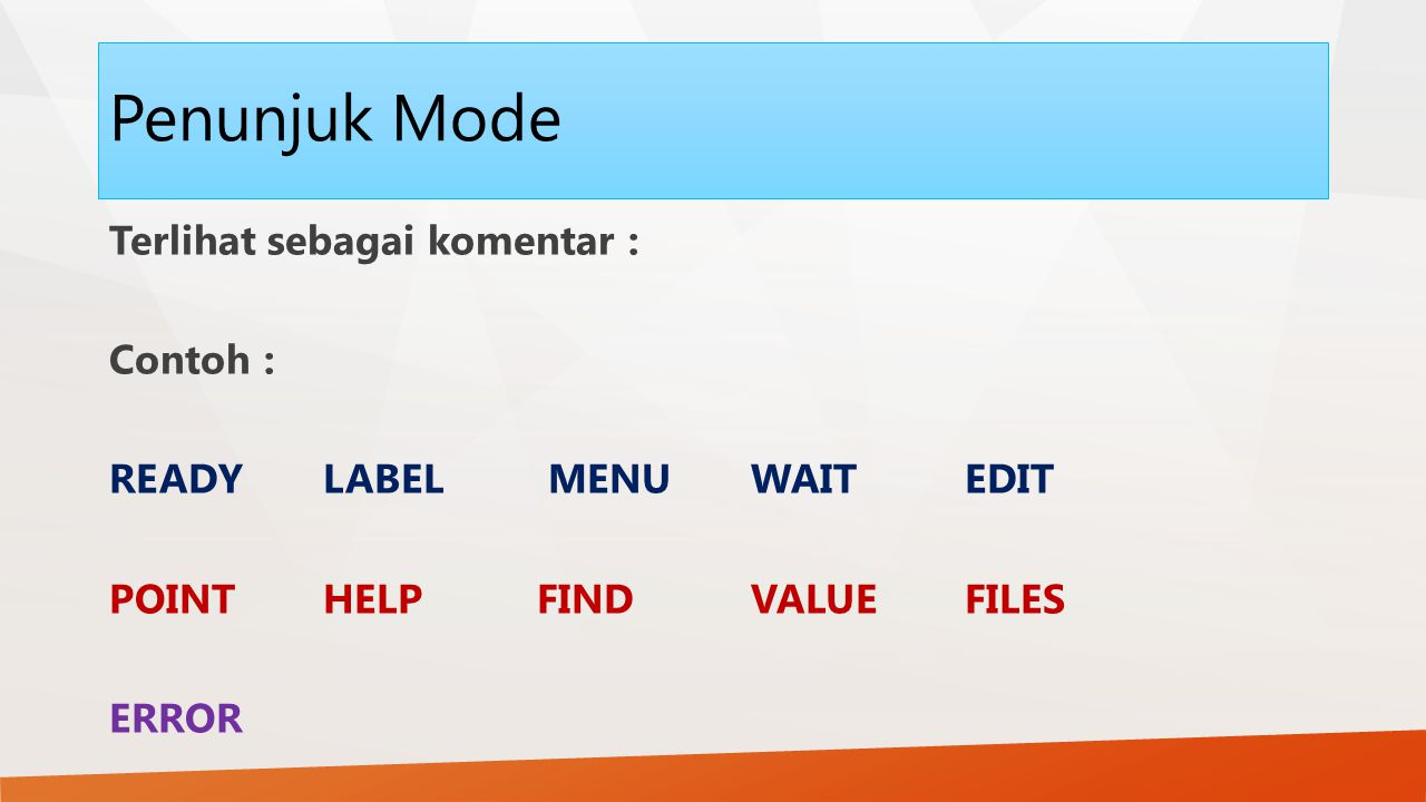 Penunjuk Mode Terlihat sebagai komentar : Contoh : READY LABEL MENU WAIT EDIT POINT HELP FIND VALUE FILES ERROR