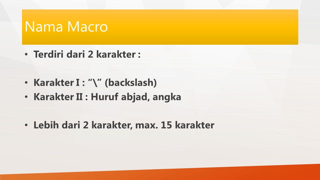 Nama Macro Terdiri dari 2 karakter : Karakter I : \ (backslash)