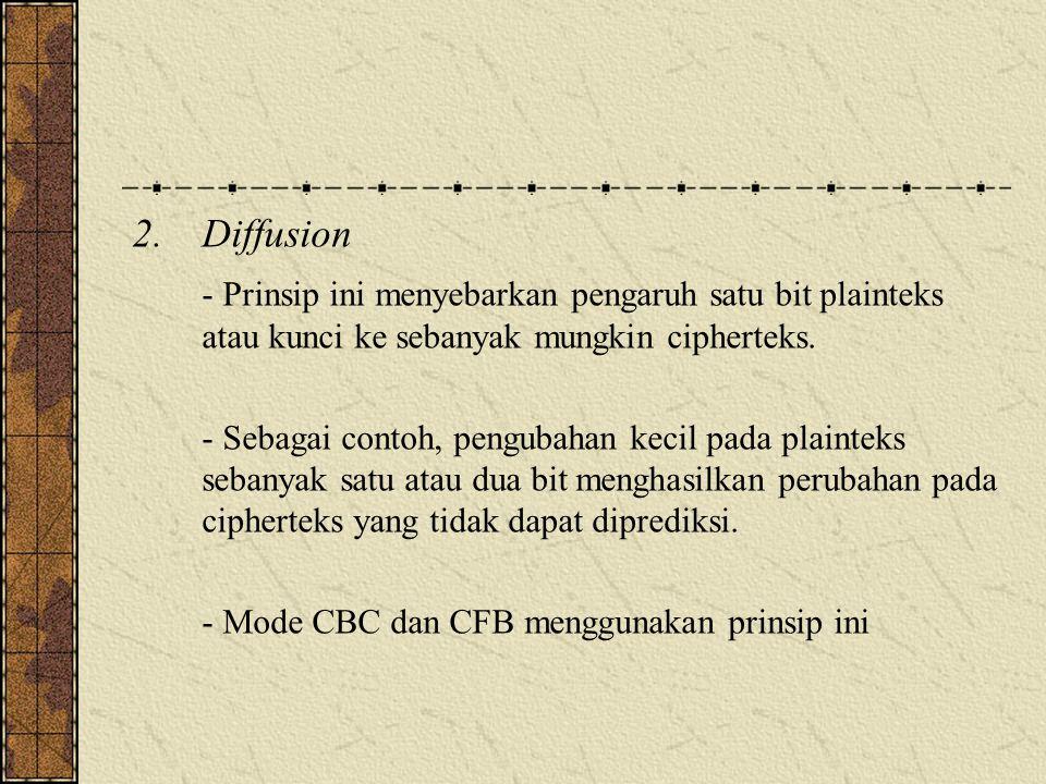 Diffusion - Prinsip ini menyebarkan pengaruh satu bit plainteks atau kunci ke sebanyak mungkin cipherteks.