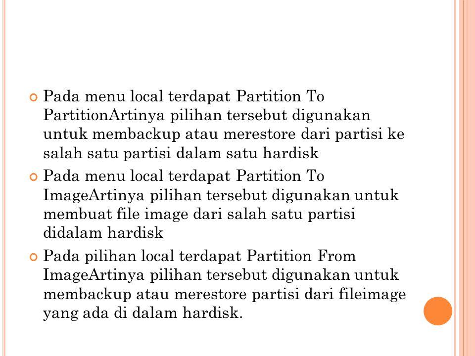 Pada menu local terdapat Partition To PartitionArtinya pilihan tersebut digunakan untuk membackup atau merestore dari partisi ke salah satu partisi dalam satu hardisk
