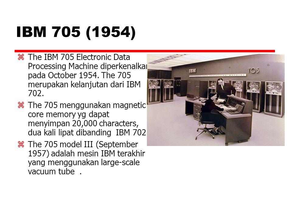 IBM 705 (1954) The IBM 705 Electronic Data Processing Machine diperkenalkan pada October 1954. The 705 merupakan kelanjutan dari IBM 702.