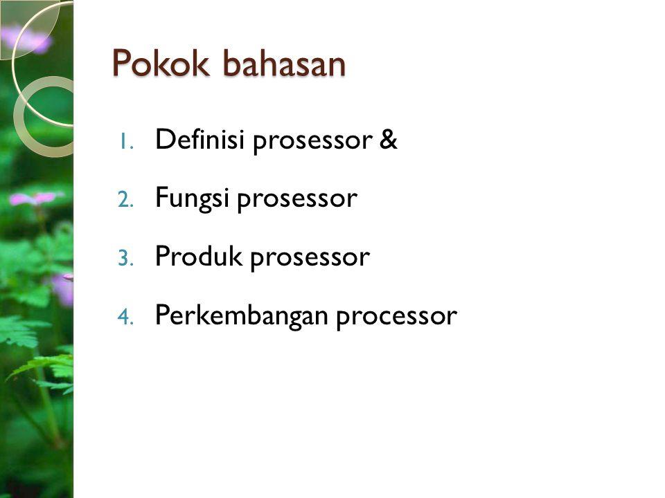 Pokok bahasan Definisi prosessor & Fungsi prosessor Produk prosessor