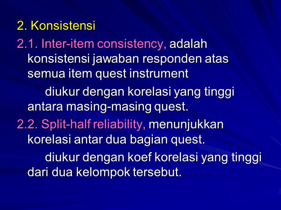 2. Konsistensi 2.1. Inter-item consistency, adalah konsistensi jawaban responden atas semua item quest instrument.