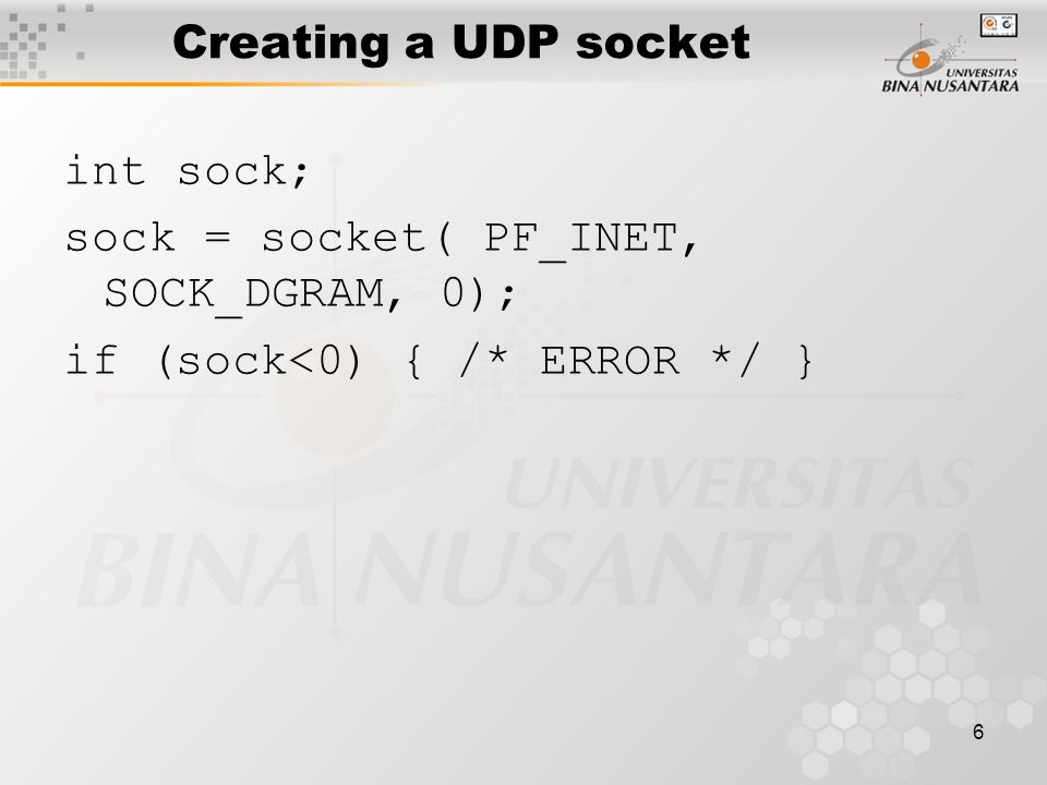 Creating a UDP socket int sock; sock = socket( PF_INET, SOCK_DGRAM, 0); if (sock<0) { /* ERROR */ }
