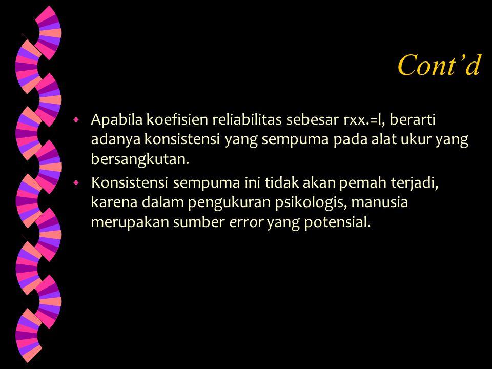 Cont'd Apabila koefisien reliabilitas sebesar rxx.=l, berarti adanya konsistensi yang sempuma pada alat ukur yang bersangkutan.