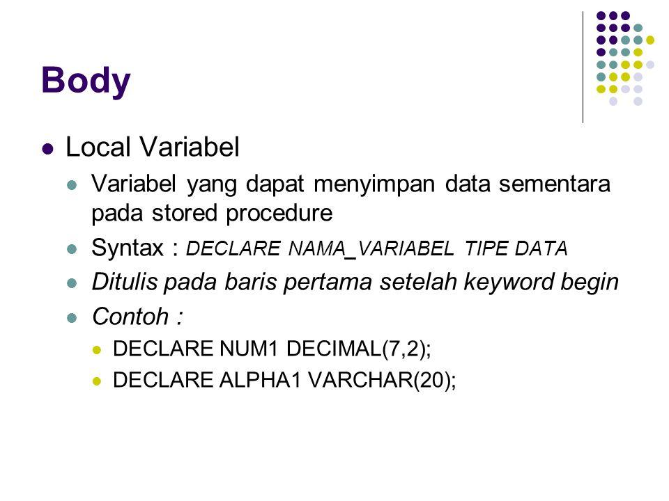 Body Local Variabel. Variabel yang dapat menyimpan data sementara pada stored procedure. Syntax : DECLARE NAMA_VARIABEL TIPE DATA.