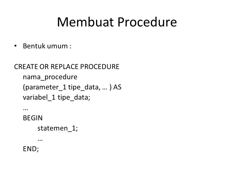 Membuat Procedure Bentuk umum : CREATE OR REPLACE PROCEDURE