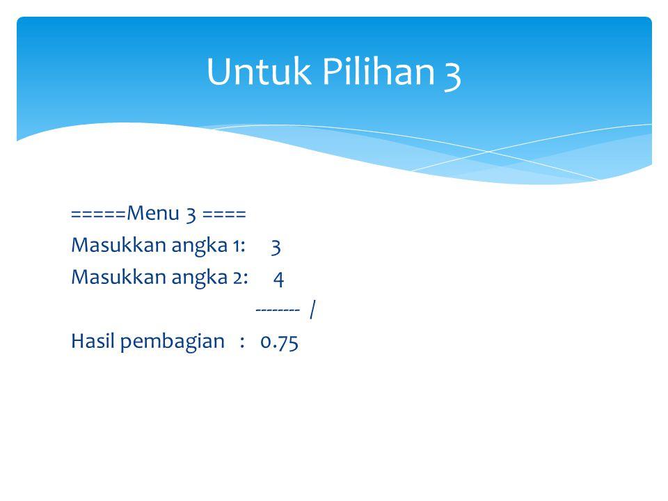 Untuk Pilihan 3 =====Menu 3 ==== Masukkan angka 1: 3 Masukkan angka 2: 4 -------- / Hasil pembagian : 0.75