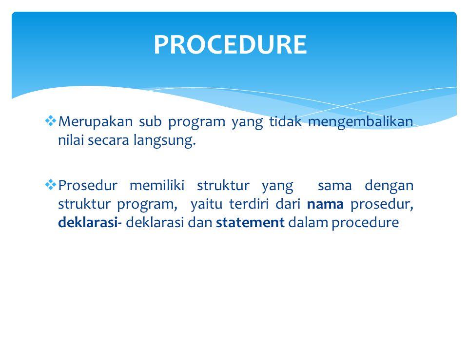 PROCEDURE Merupakan sub program yang tidak mengembalikan nilai secara langsung.